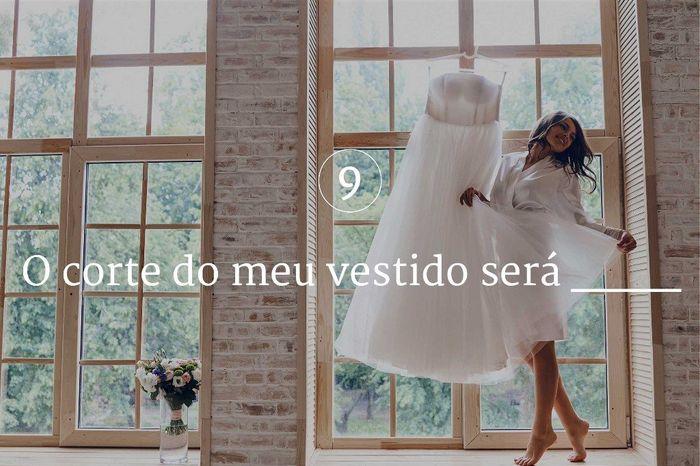 9. O corte do meu vestido será ____ 1